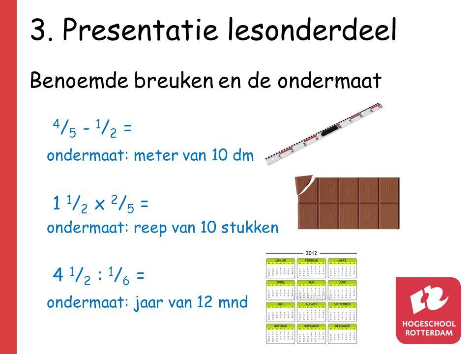 3. Presentatie lesonderdeel Benoemde breuken en de ondermaat 4 / 5 - 1 / 2 = ondermaat: meter van 10 dm 1 1 / 2 x 2 / 5 = ondermaat: reep van 10 stukk
