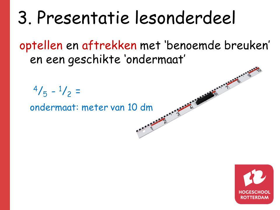 3. Presentatie lesonderdeel optellen en aftrekken met 'benoemde breuken' en een geschikte 'ondermaat' 4 / 5 - 1 / 2 = ondermaat: meter van 10 dm