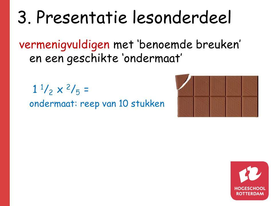 3. Presentatie lesonderdeel vermenigvuldigen met 'benoemde breuken' en een geschikte 'ondermaat' 1 1 / 2 x 2 / 5 = ondermaat: reep van 10 stukken
