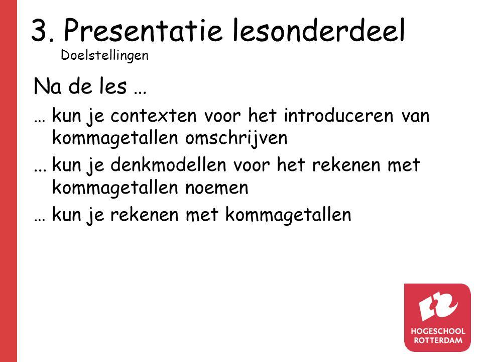 3. Presentatie lesonderdeel Na de les … …kun je contexten voor het introduceren van kommagetallen omschrijven...kun je denkmodellen voor het rekenen m