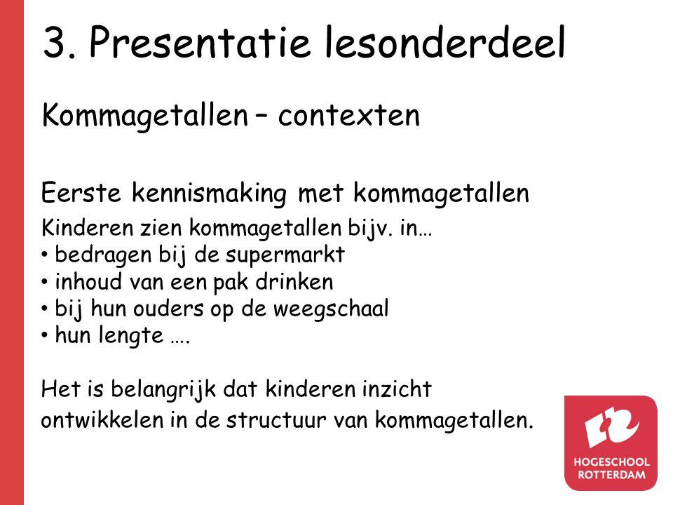 3. Presentatie lesonderdeel Kommagetallen – contexten Eerste kennismaking met kommagetallen Kinderen zien kommagetallen bijv. in… bedragen bij de supe