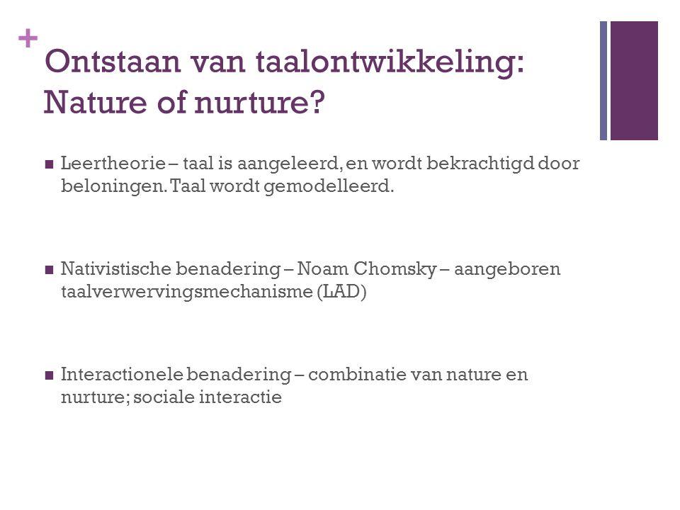 + Ontstaan van taalontwikkeling: Nature of nurture? Leertheorie – taal is aangeleerd, en wordt bekrachtigd door beloningen. Taal wordt gemodelleerd. N