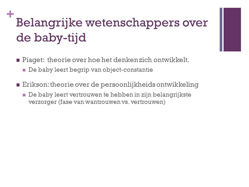 + Belangrijke wetenschappers over de baby-tijd Piaget: theorie over hoe het denken zich ontwikkelt. De baby leert begrip van object-constantie Erikson
