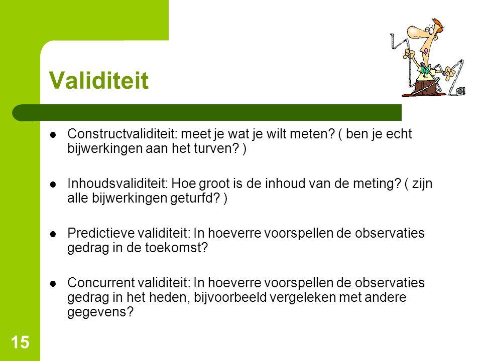 15 Validiteit Constructvaliditeit: meet je wat je wilt meten? ( ben je echt bijwerkingen aan het turven? ) Inhoudsvaliditeit: Hoe groot is de inhoud v