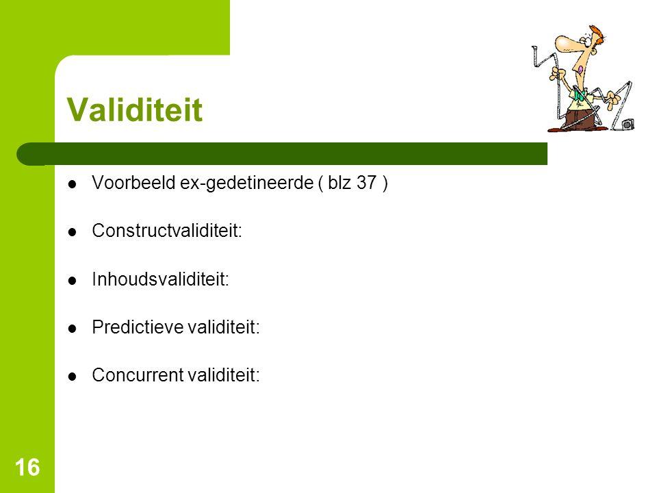 16 Validiteit Voorbeeld ex-gedetineerde ( blz 37 ) Constructvaliditeit: Inhoudsvaliditeit: Predictieve validiteit: Concurrent validiteit: