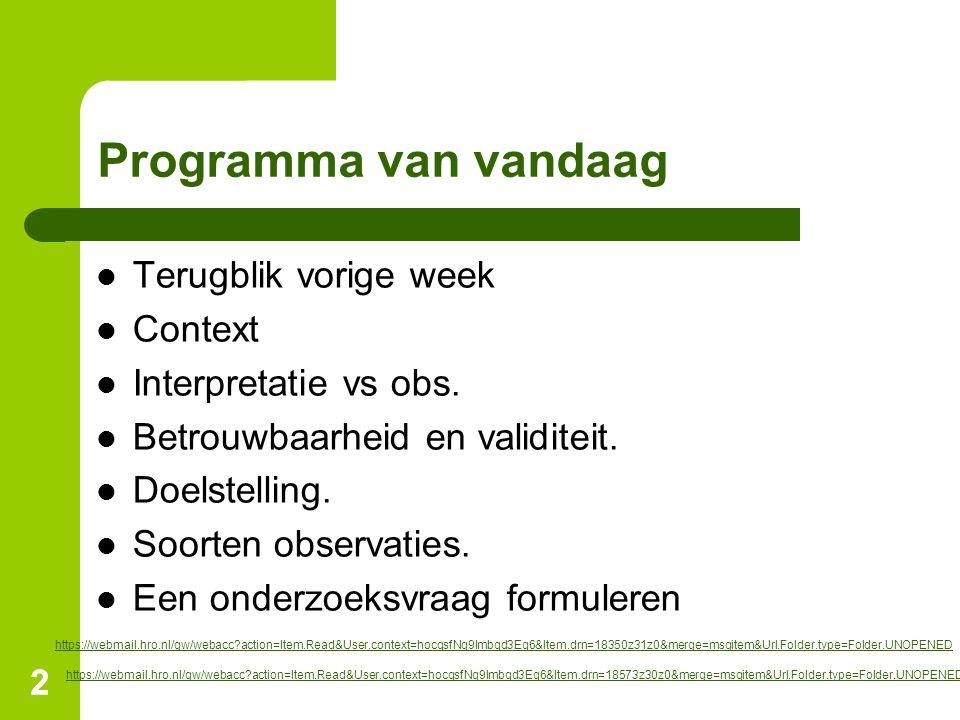 22 Programma van vandaag Terugblik vorige week Context Interpretatie vs obs. Betrouwbaarheid en validiteit. Doelstelling. Soorten observaties. Een ond