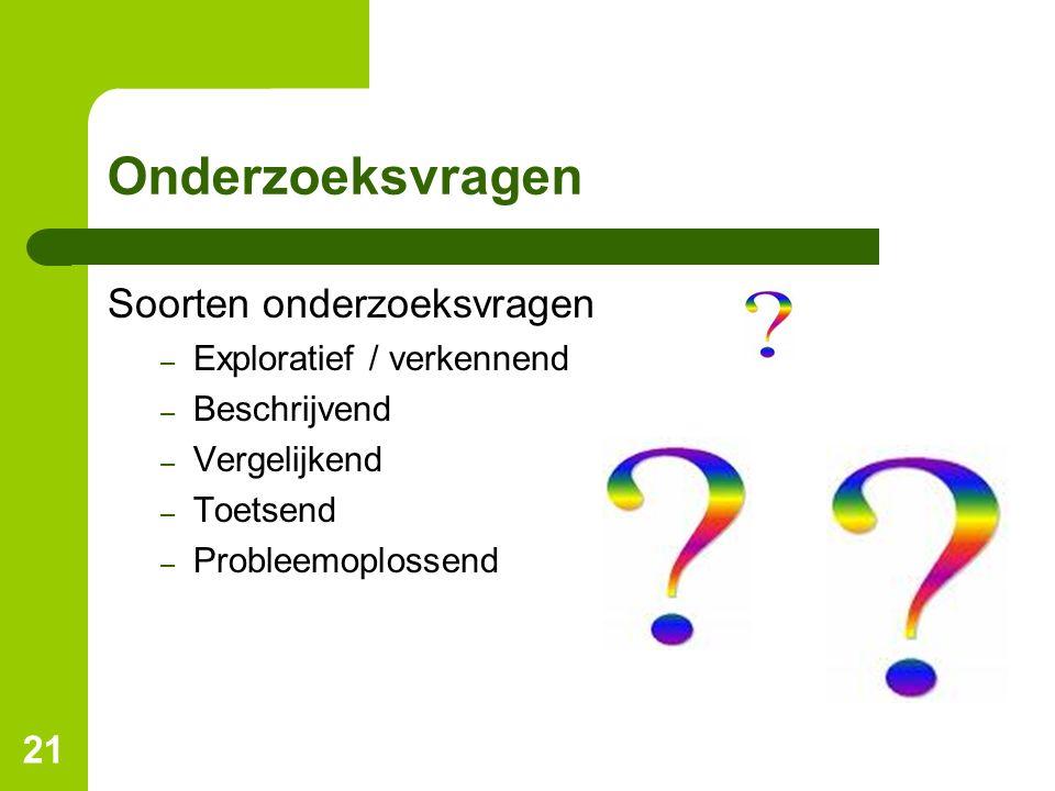 21 Onderzoeksvragen Soorten onderzoeksvragen – Exploratief / verkennend – Beschrijvend – Vergelijkend – Toetsend – Probleemoplossend