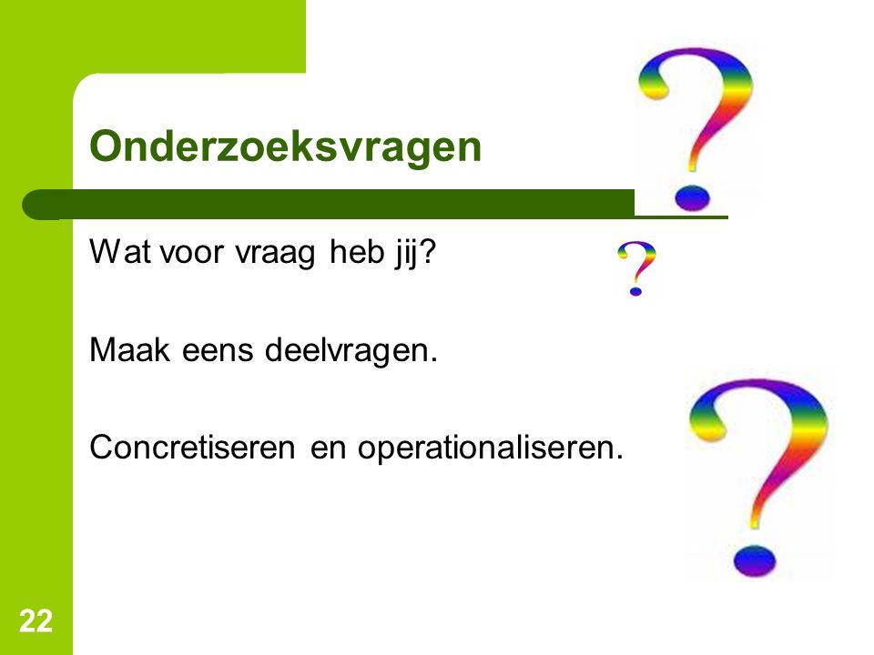 22 Onderzoeksvragen Wat voor vraag heb jij? Maak eens deelvragen. Concretiseren en operationaliseren.