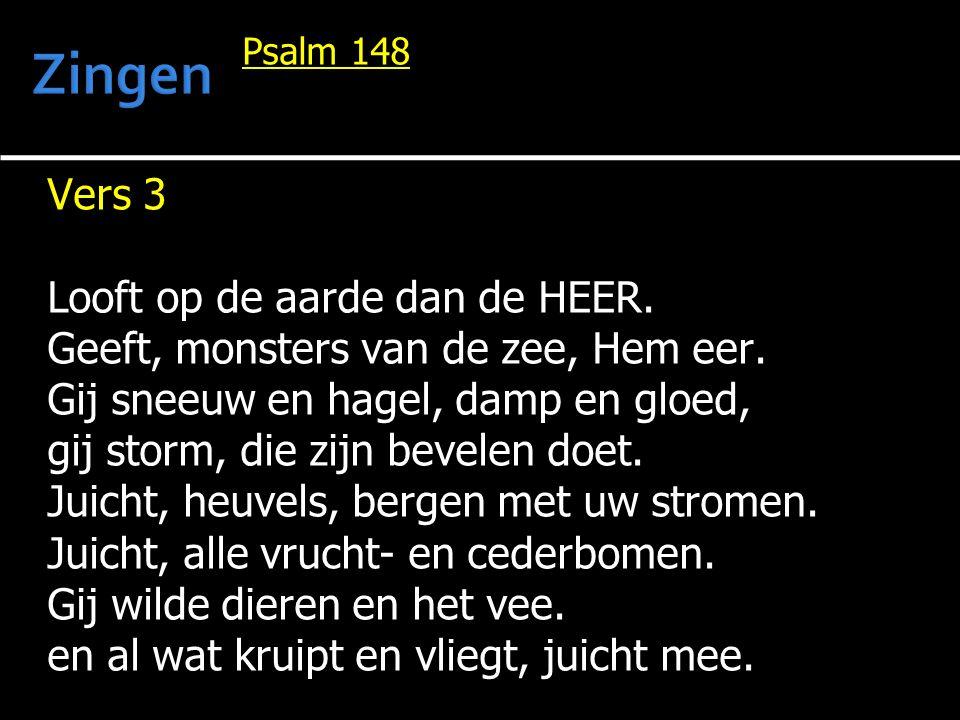 Psalm 148 Vers 3 Looft op de aarde dan de HEER. Geeft, monsters van de zee, Hem eer. Gij sneeuw en hagel, damp en gloed, gij storm, die zijn bevelen d