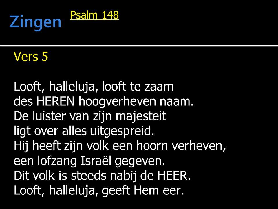 Psalm 148 Vers 5 Looft, halleluja, looft te zaam des HEREN hoogverheven naam. De luister van zijn majesteit ligt over alles uitgespreid. Hij heeft zij