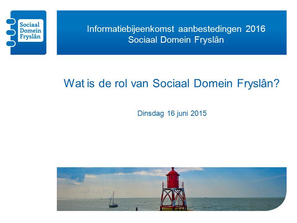Informatiebijeenkomst aanbestedingen 2016 Sociaal Domein Fryslân Wat is de rol van Sociaal Domein Fryslân.