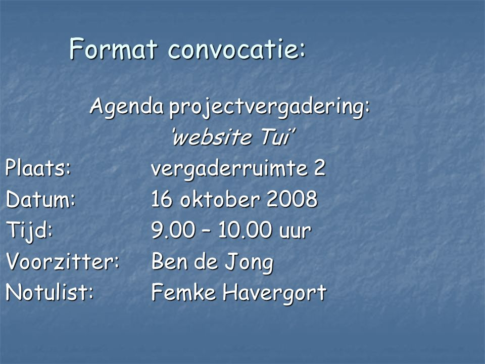 Format convocatie: Agenda projectvergadering: 'website Tui' Plaats: vergaderruimte 2 Datum: 16 oktober 2008 Tijd: 9.00 – 10.00 uur Voorzitter: Ben de Jong Notulist:Femke Havergort
