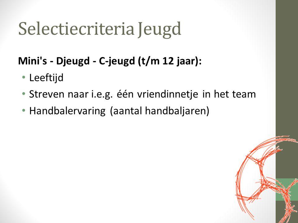 Selectiecriteria Jeugd Mini's - Djeugd - C-jeugd (t/m 12 jaar): Leeftijd Streven naar i.e.g. één vriendinnetje in het team Handbalervaring (aantal han
