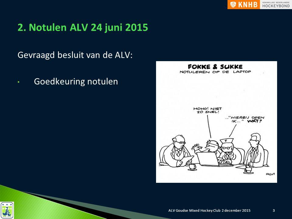 3 2. Notulen ALV 24 juni 2015 Gevraagd besluit van de ALV: Goedkeuring notulen ALV Goudse Mixed Hockey Club 2 december 2015