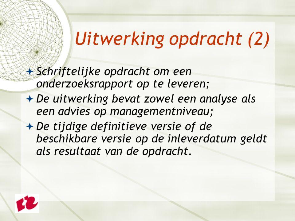 Uitwerking opdracht (2)  Schriftelijke opdracht om een onderzoeksrapport op te leveren;  De uitwerking bevat zowel een analyse als een advies op managementniveau;  De tijdige definitieve versie of de beschikbare versie op de inleverdatum geldt als resultaat van de opdracht.