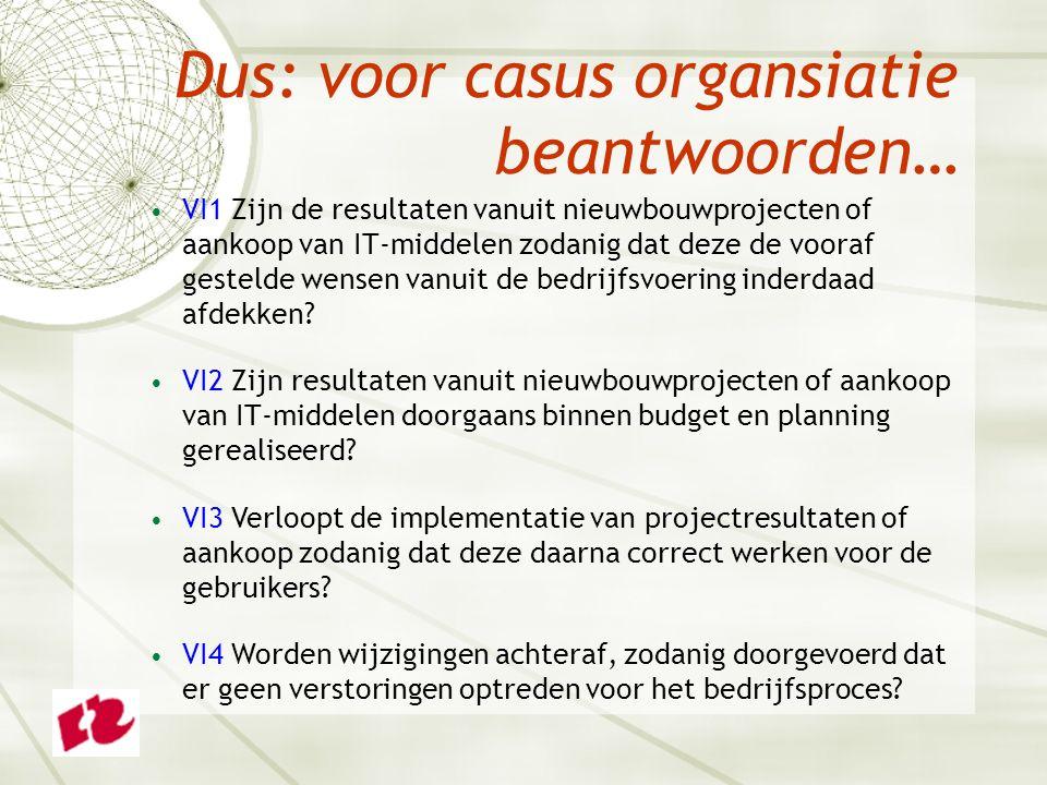 Dus: voor casus organsiatie beantwoorden… VI1 Zijn de resultaten vanuit nieuwbouwprojecten of aankoop van IT-middelen zodanig dat deze de vooraf gestelde wensen vanuit de bedrijfsvoering inderdaad afdekken.