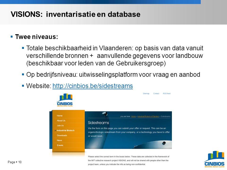 Page  10  Twee niveaus:  Totale beschikbaarheid in Vlaanderen: op basis van data vanuit verschillende bronnen + aanvullende gegevens voor landbouw (beschikbaar voor leden van de Gebruikersgroep)  Op bedrijfsniveau: uitwisselingsplatform voor vraag en aanbod  Website: http://cinbios.be/sidestreams VISIONS: inventarisatie en database