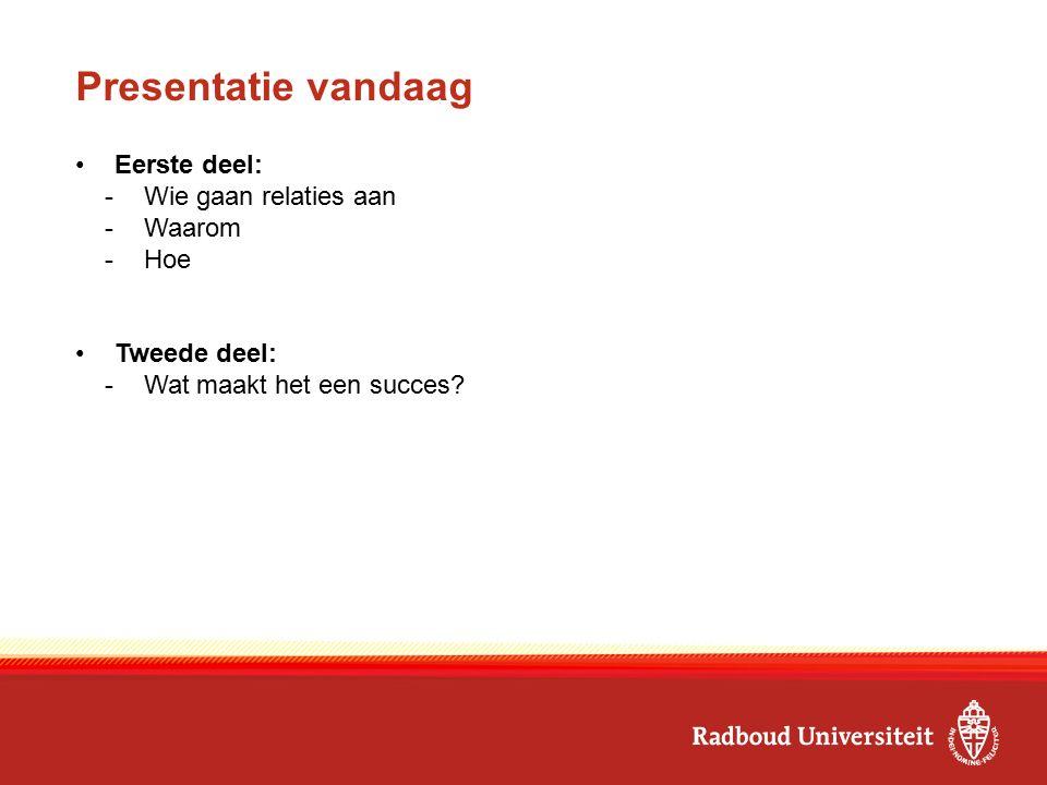 Presentatie vandaag Eerste deel: -Wie gaan relaties aan -Waarom -Hoe Tweede deel: -Wat maakt het een succes?