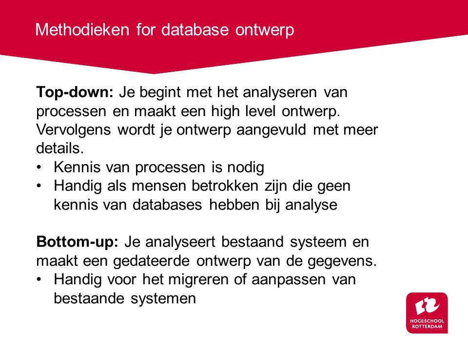 Methodieken for database ontwerp Top-down: Je begint met het analyseren van processen en maakt een high level ontwerp.