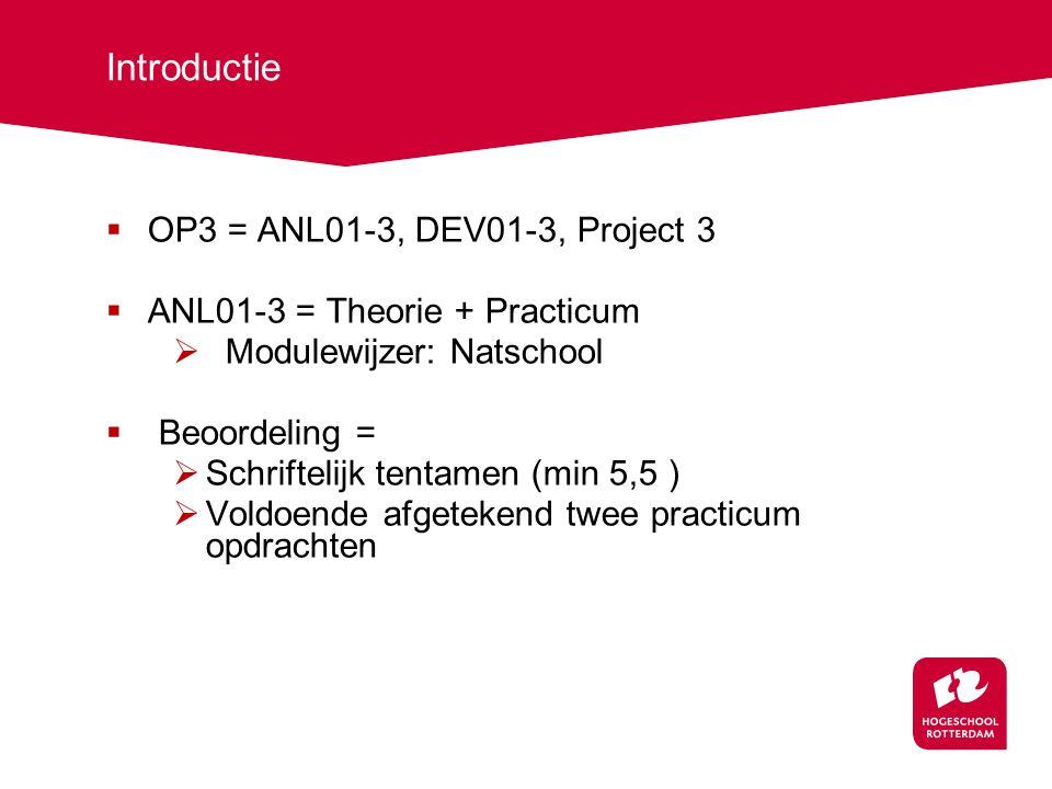Introductie  OP3 = ANL01-3, DEV01-3, Project 3  ANL01-3 = Theorie + Practicum  Modulewijzer: Natschool  Beoordeling =  Schriftelijk tentamen (min 5,5 )  Voldoende afgetekend twee practicum opdrachten