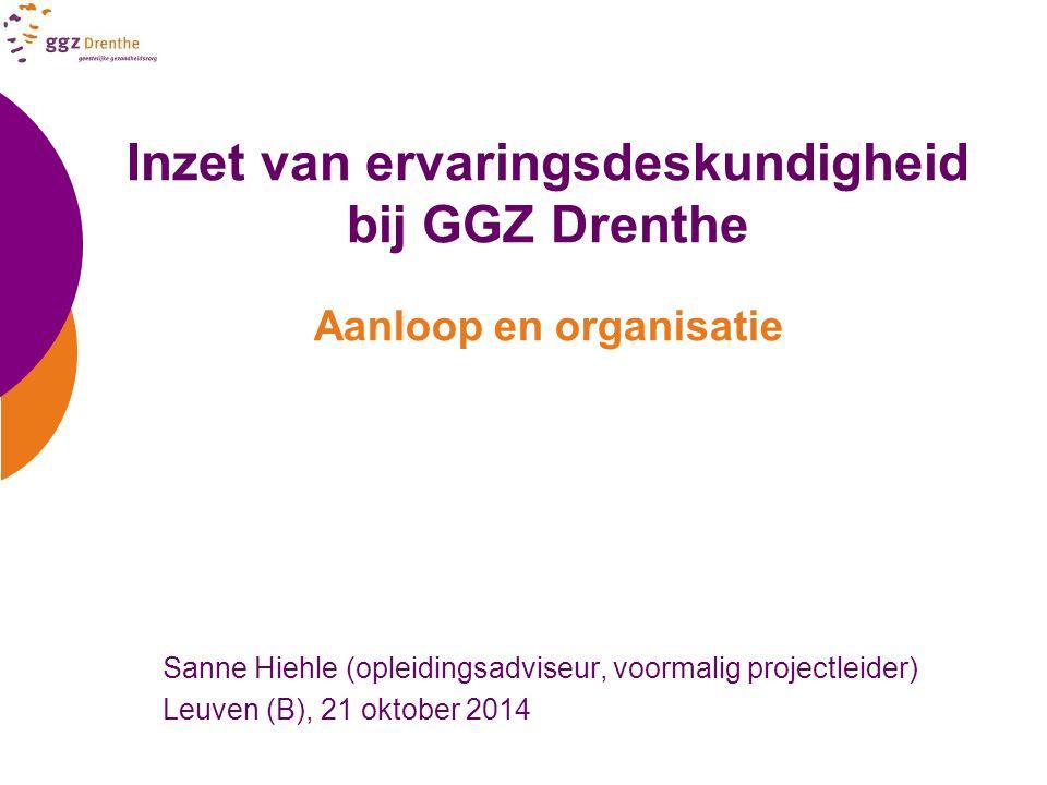 Inzet van ervaringsdeskundigheid bij GGZ Drenthe Aanloop en organisatie Sanne Hiehle (opleidingsadviseur, voormalig projectleider) Leuven (B), 21 okto