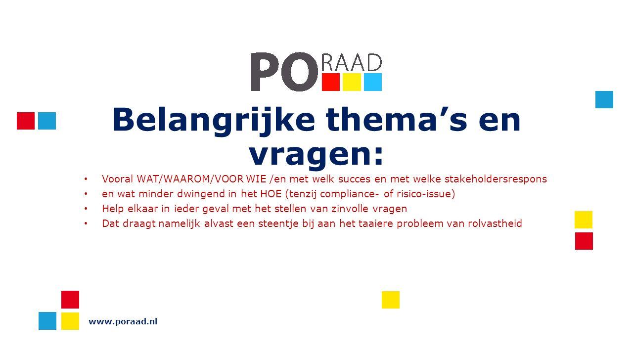 Belangrijke thema's en vragen: Vooral WAT/WAAROM/VOOR WIE /en met welk succes en met welke stakeholdersrespons en wat minder dwingend in het HOE (tenzij compliance- of risico-issue) Help elkaar in ieder geval met het stellen van zinvolle vragen Dat draagt namelijk alvast een steentje bij aan het taaiere probleem van rolvastheid www.poraad.nl