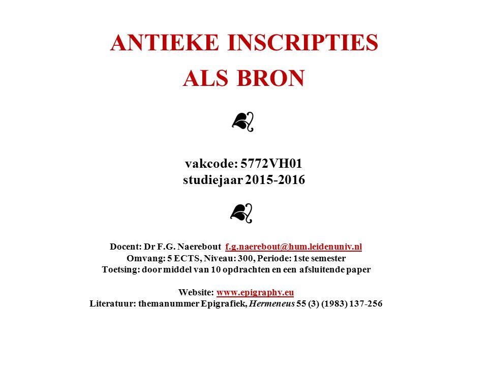 ANTIEKE INSCRIPTIES ALS BRON vakcode: 5772VH01 studiejaar 2015-2016 Docent: Dr F.G. Naerebout f.g.naerebout@hum.leidenuniv.nlf.g.naerebout@hum.leidenu