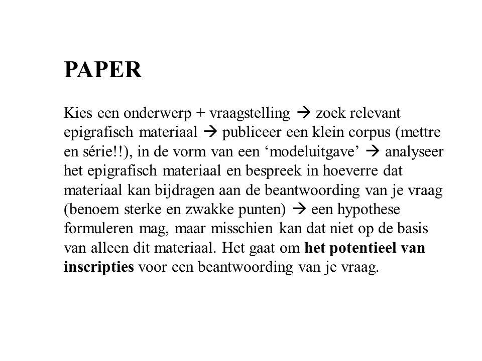 PAPER Kies een onderwerp + vraagstelling  zoek relevant epigrafisch materiaal  publiceer een klein corpus (mettre en série!!), in de vorm van een 'm