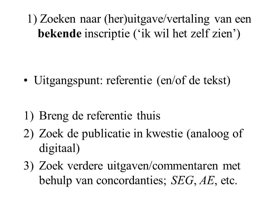 1) Zoeken naar (her)uitgave/vertaling van een bekende inscriptie ('ik wil het zelf zien') Uitgangspunt: referentie (en/of de tekst) 1)Breng de referentie thuis 2)Zoek de publicatie in kwestie (analoog of digitaal) 3)Zoek verdere uitgaven/commentaren met behulp van concordanties; SEG, AE, etc.