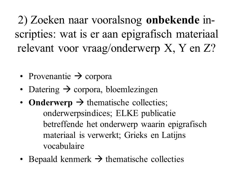 2) Zoeken naar vooralsnog onbekende in- scripties: wat is er aan epigrafisch materiaal relevant voor vraag/onderwerp X, Y en Z? Provenantie  corpora