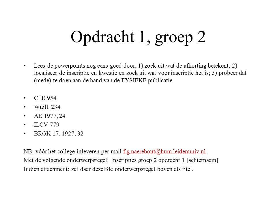 Opdracht 1, groep 2 Lees de powerpoints nog eens goed door; 1) zoek uit wat de afkorting betekent; 2) localiseer de inscriptie en kwestie en zoek uit wat voor inscriptie het is; 3) probeer dat (mede) te doen aan de hand van de FYSIEKE publicatie CLE 954 Wuill.