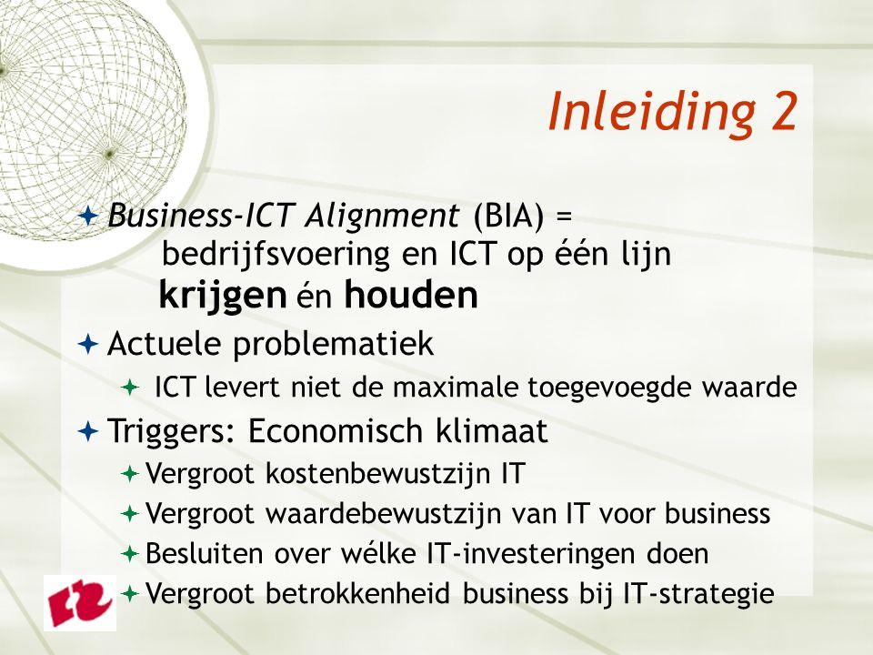 Inleiding 2  Business-ICT Alignment (BIA) = bedrijfsvoering en ICT op één lijn krijgen én houden  Actuele problematiek  ICT levert niet de maximale toegevoegde waarde  Triggers: Economisch klimaat  Vergroot kostenbewustzijn IT  Vergroot waardebewustzijn van IT voor business  Besluiten over wélke IT-investeringen doen  Vergroot betrokkenheid business bij IT-strategie