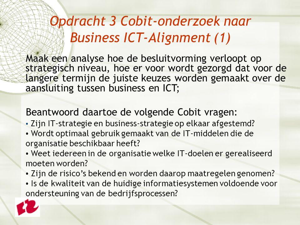 Opdracht 3 Cobit-onderzoek naar Business ICT-Alignment (1) Maak een analyse hoe de besluitvorming verloopt op strategisch niveau, hoe er voor wordt gezorgd dat voor de langere termijn de juiste keuzes worden gemaakt over de aansluiting tussen business en ICT; Beantwoord daartoe de volgende Cobit vragen: Zijn IT-strategie en business-strategie op elkaar afgestemd.