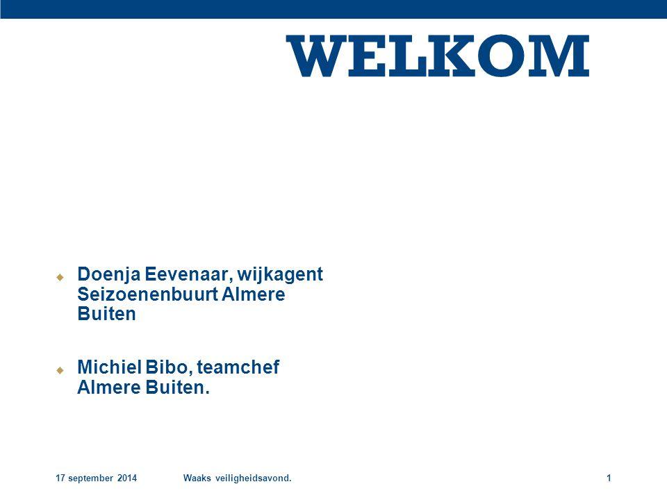 17 september 2014Waaks veiligheidsavond.1 WELKOM  Doenja Eevenaar, wijkagent Seizoenenbuurt Almere Buiten  Michiel Bibo, teamchef Almere Buiten.