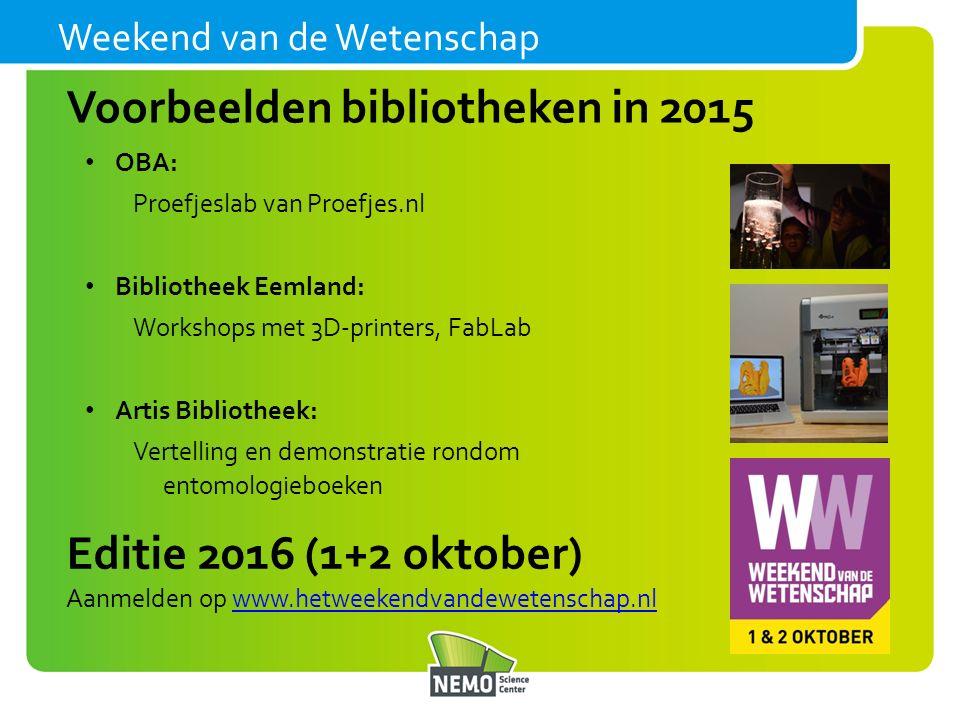 Weekend van de Wetenschap OBA: Proefjeslab van Proefjes.nl Bibliotheek Eemland: Workshops met 3D-printers, FabLab Artis Bibliotheek: Vertelling en demonstratie rondom entomologieboeken Voorbeelden bibliotheken in 2015 Editie 2016 (1+2 oktober) Aanmelden op www.hetweekendvandewetenschap.nlwww.hetweekendvandewetenschap.nl