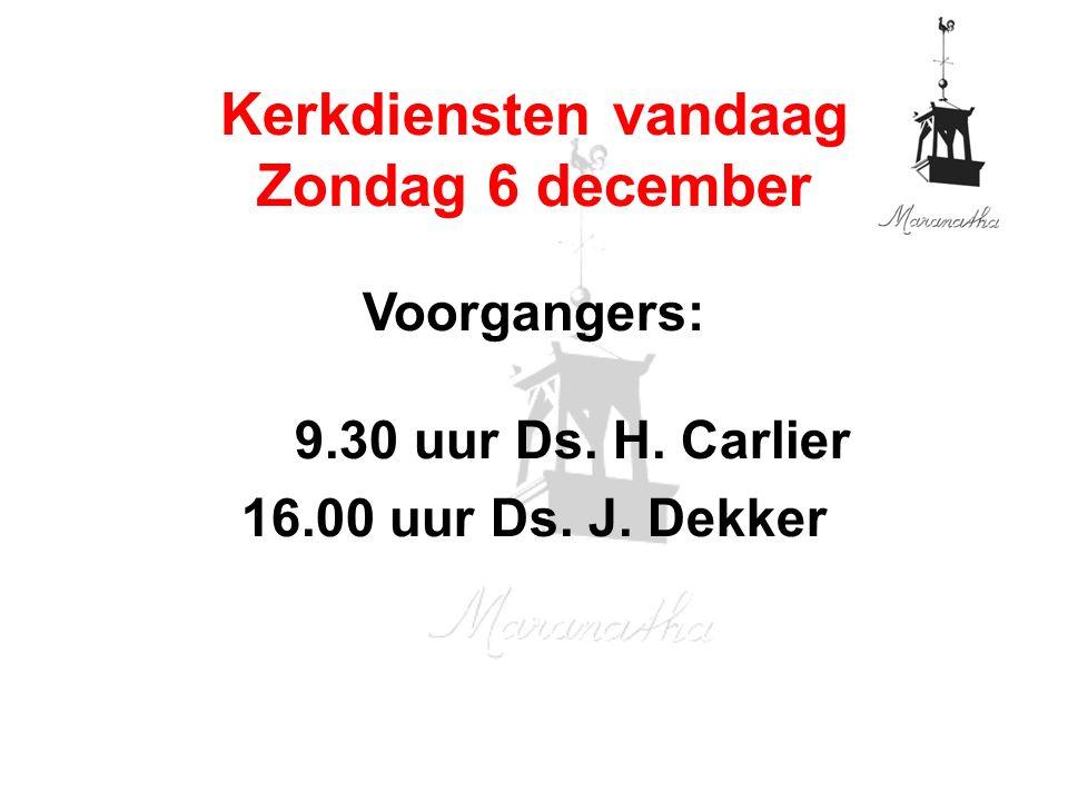 Voorgangers: 9.30 uur Ds. H. Carlier 16.00 uur Ds. J. Dekker Kerkdiensten vandaag Zondag 6 december