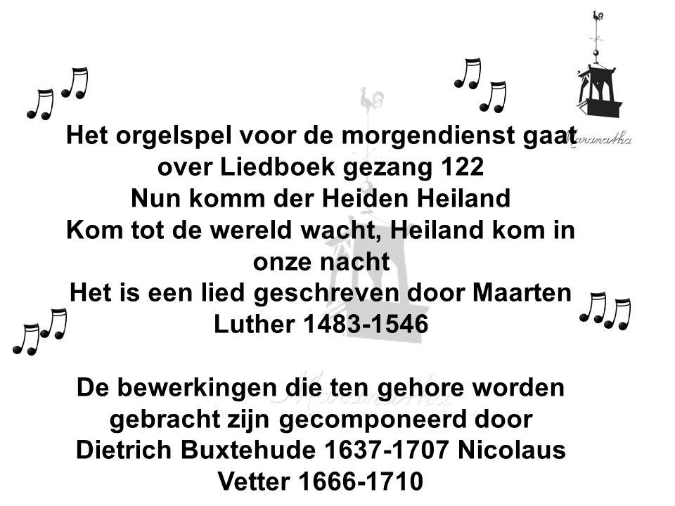 Het orgelspel voor de morgendienst gaat over Liedboek gezang 122 Nun komm der Heiden Heiland Kom tot de wereld wacht, Heiland kom in onze nacht Het is een lied geschreven door Maarten Luther 1483-1546 De bewerkingen die ten gehore worden gebracht zijn gecomponeerd door Dietrich Buxtehude 1637-1707 Nicolaus Vetter 1666-1710