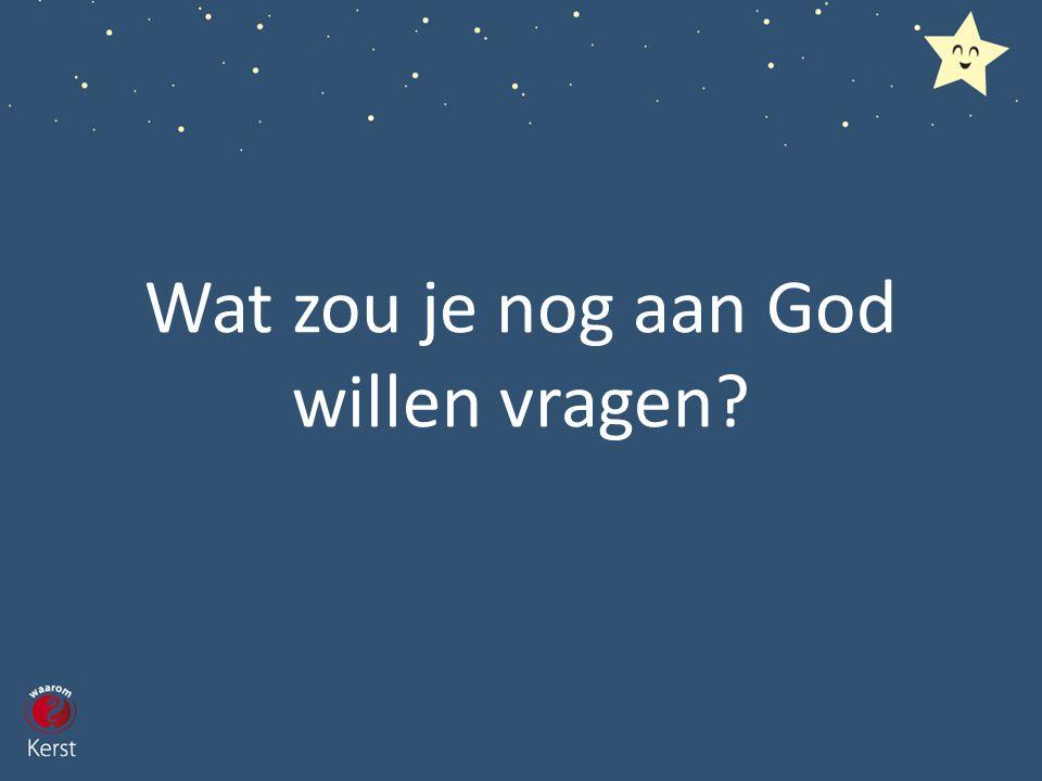 Wat zou je nog aan God willen vragen?
