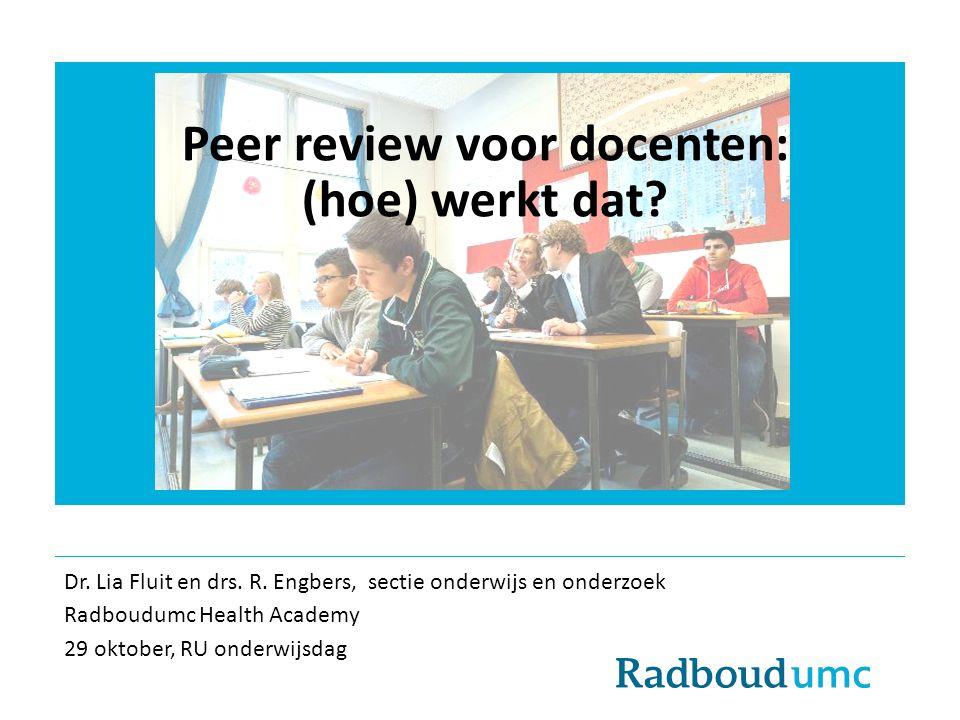 Peer review voor docenten: (hoe) werkt dat? Dr. Lia Fluit en drs. R. Engbers, sectie onderwijs en onderzoek Radboudumc Health Academy 29 oktober, RU o