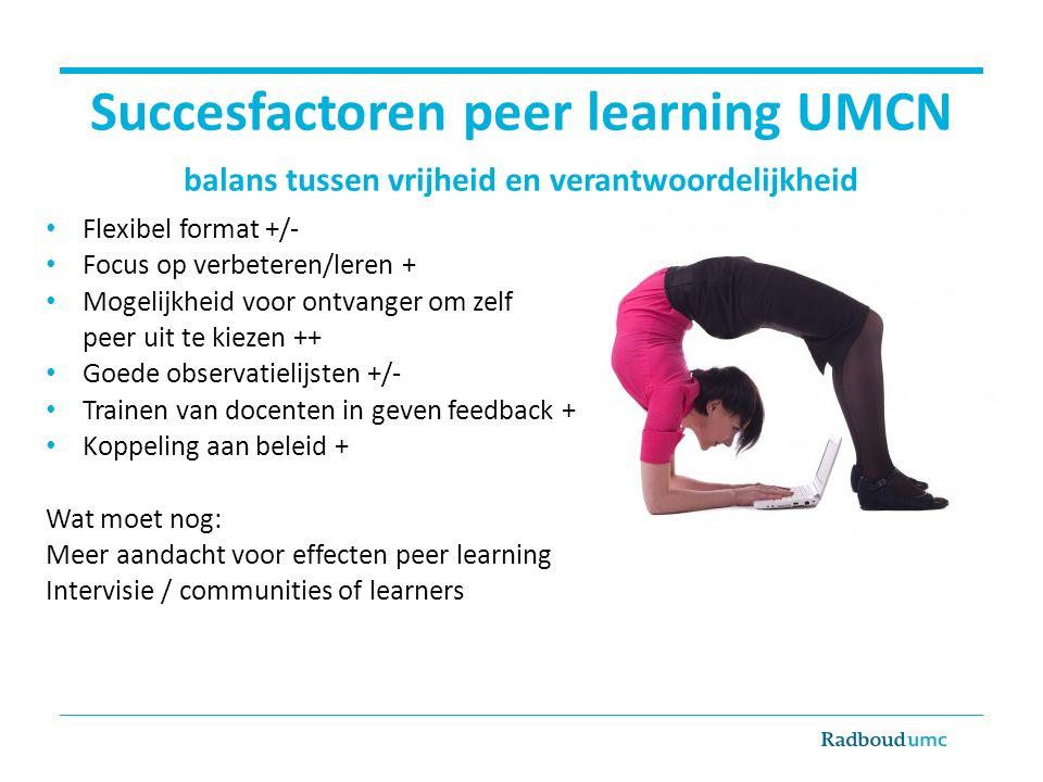 Succesfactoren peer learning UMCN balans tussen vrijheid en verantwoordelijkheid Flexibel format +/- Focus op verbeteren/leren + Mogelijkheid voor ont