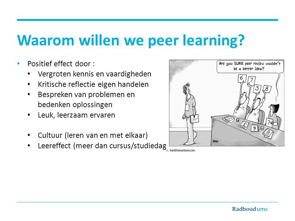 Waarom willen we peer learning? Positief effect door : Vergroten kennis en vaardigheden Kritische reflectie eigen handelen Bespreken van problemen en