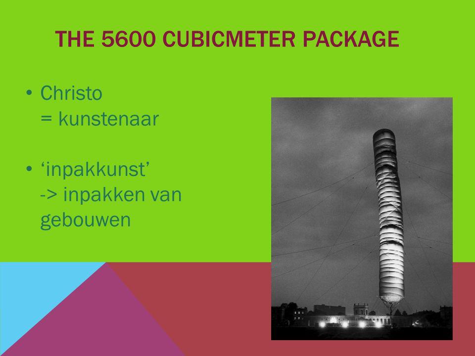 THE 5600 CUBICMETER PACKAGE Christo = kunstenaar 'inpakkunst' -> inpakken van gebouwen