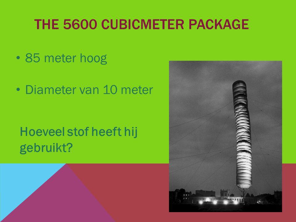 THE 5600 CUBICMETER PACKAGE 85 meter hoog Diameter van 10 meter Hoeveel stof heeft hij gebruikt?