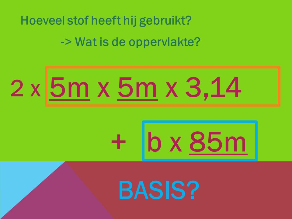 Hoeveel stof heeft hij gebruikt? -> Wat is de oppervlakte? b x 85m + 5m x 5m x 3,14 2 x BASIS?