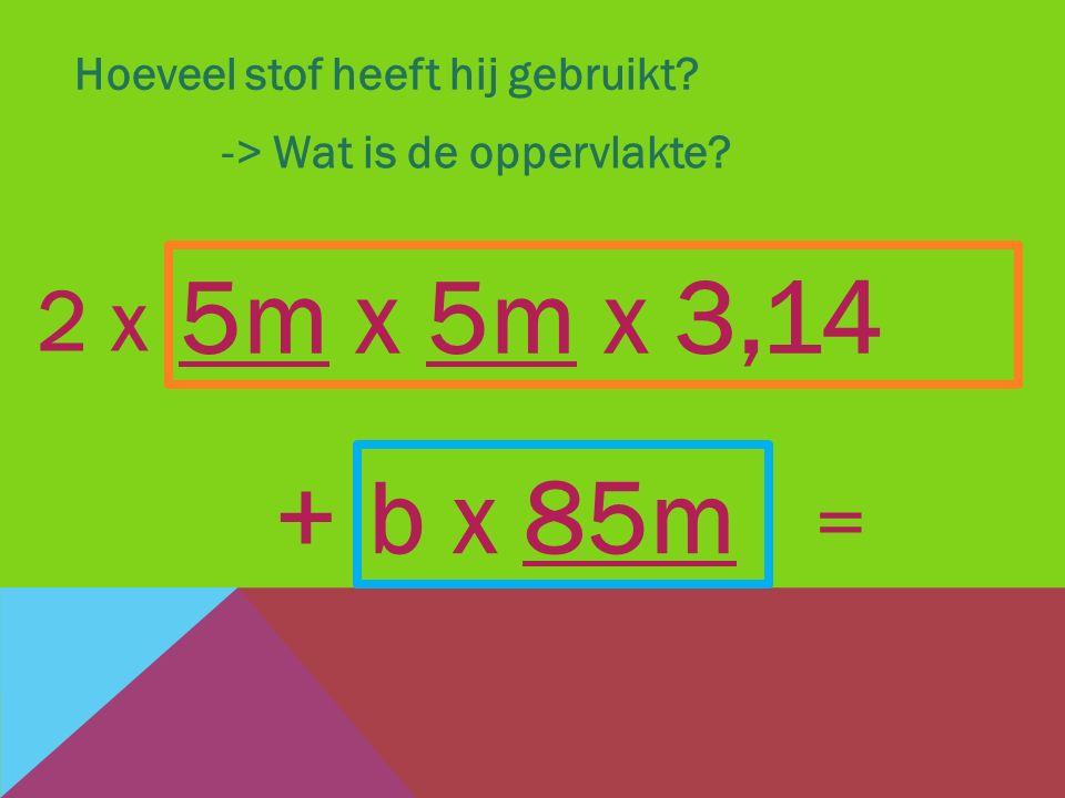 Hoeveel stof heeft hij gebruikt? -> Wat is de oppervlakte? b x 85m + 5m x 5m x 3,14 2 x =