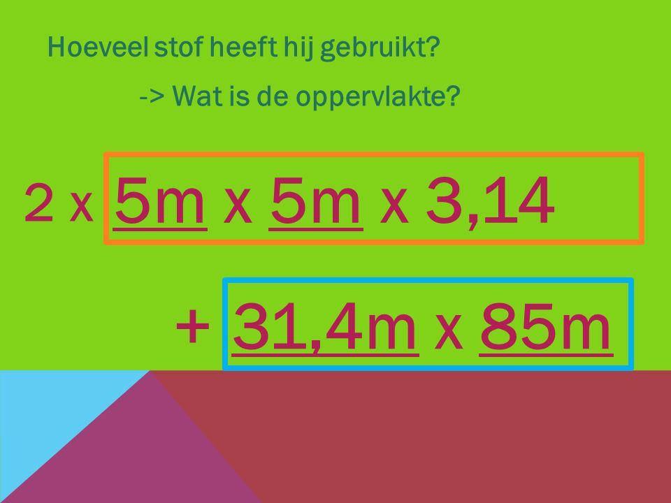 Hoeveel stof heeft hij gebruikt? -> Wat is de oppervlakte? 31,4m x 85m + 5m x 5m x 3,14 2 x