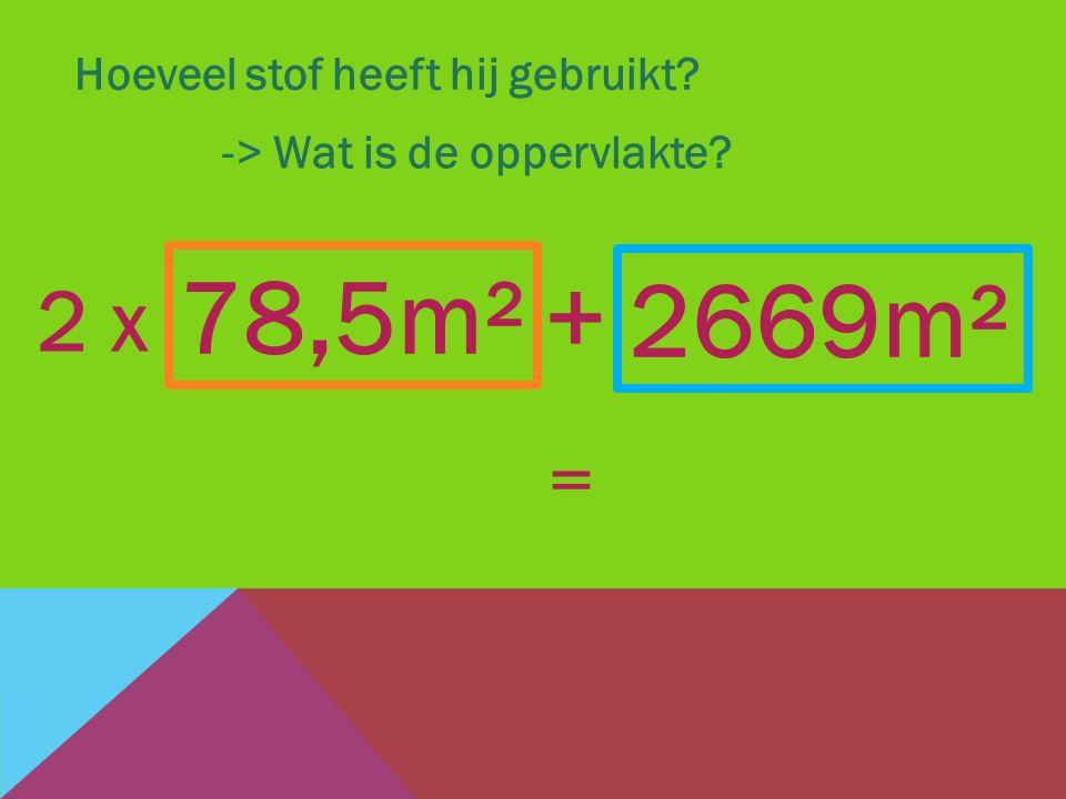 Hoeveel stof heeft hij gebruikt? -> Wat is de oppervlakte? 2669m² + 78,5m² 2 x =