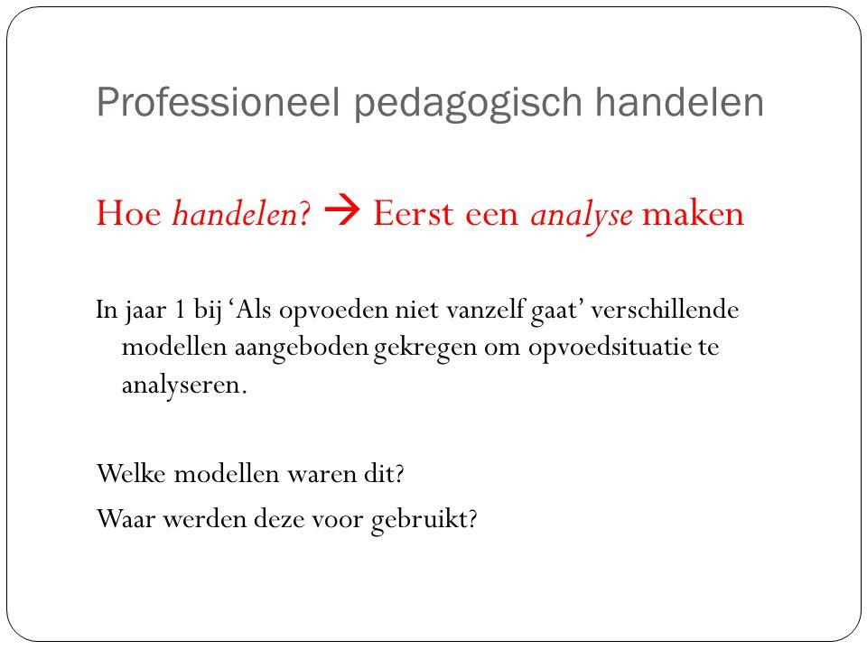 Professioneel pedagogisch handelen Hoe handelen?  Eerst een analyse maken In jaar 1 bij 'Als opvoeden niet vanzelf gaat' verschillende modellen aange