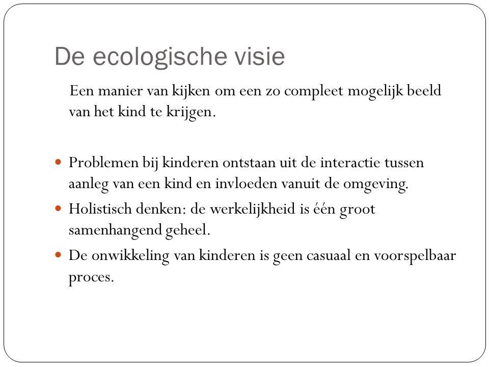 De ecologische visie Een manier van kijken om een zo compleet mogelijk beeld van het kind te krijgen. Problemen bij kinderen ontstaan uit de interacti