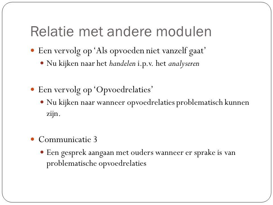 Relatie met andere modulen Een vervolg op 'Als opvoeden niet vanzelf gaat' Nu kijken naar het handelen i.p.v. het analyseren Een vervolg op 'Opvoedrel